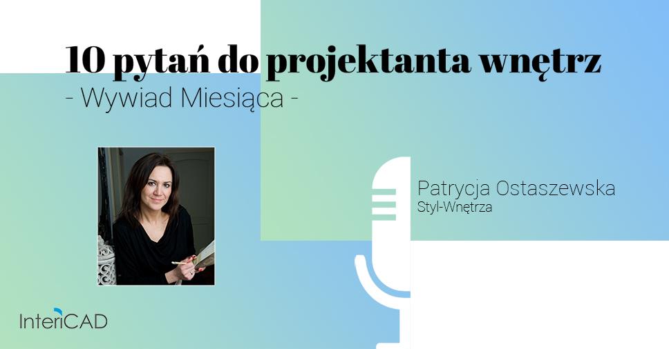 10 pytań do projektanta wnętrz. Wywiad miesiąca z Patrycją Ostaszewską, użytkowniczką programu InteriCAD i właścicielką biura Styl-Wnętrza